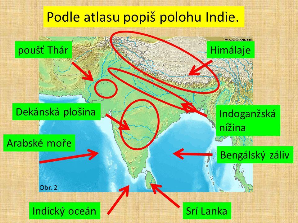 Obr. 2 Podle atlasu popiš polohu Indie. Indický oceánSrí Lanka Bengálský záliv Arabské moře Dekánská plošina Indoganžská nížina poušť ThárHimálaje