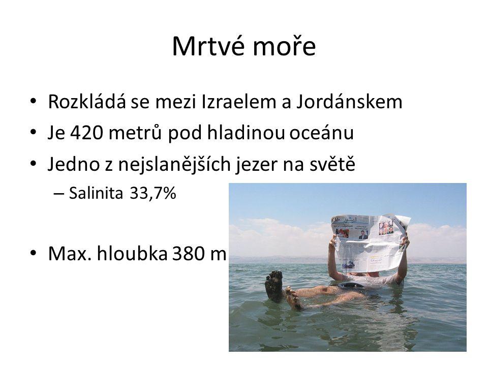 Mrtvé moře Rozkládá se mezi Izraelem a Jordánskem Je 420 metrů pod hladinou oceánu Jedno z nejslanějších jezer na světě – Salinita 33,7% Max.
