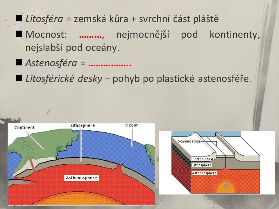 Litosféra = zemská kůra + svrchní část pláště Mocnost: ………, nejmocnější pod kontinenty, nejslabší pod oceány.