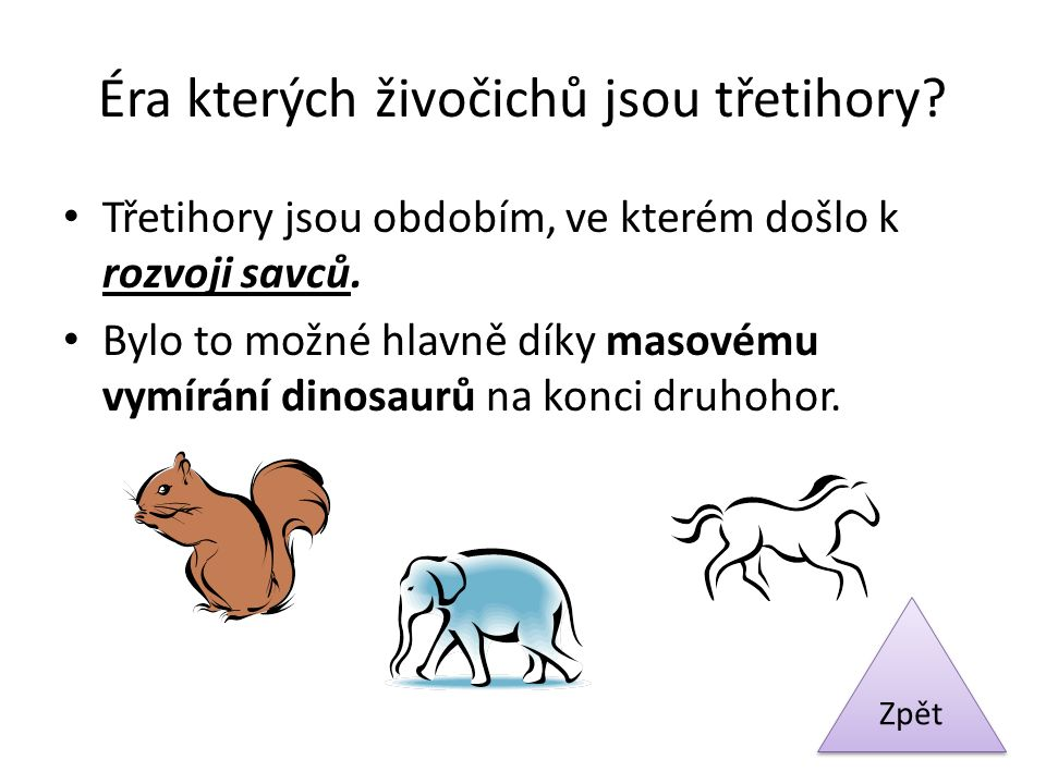 Éra kterých živočichů jsou třetihory? Třetihory jsou obdobím, ve kterém došlo k rozvoji savců. Bylo to možné hlavně díky masovému vymírání dinosaurů n