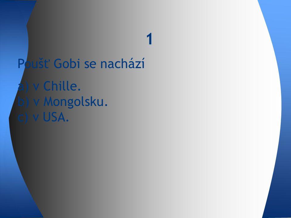 Poušť Gobi se nachází a) v Chille. b) v Mongolsku. c) v USA. 1