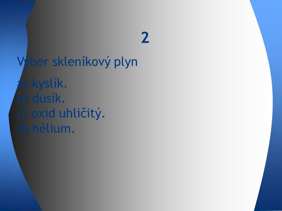 Vyber skleníkový plyn a) kyslík. b) dusík. c) oxid uhličitý. d) hélium. 2