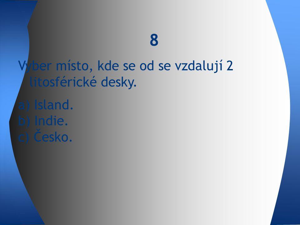 Vyber místo, kde se od se vzdalují 2 litosférické desky. a) Island. b) Indie. c) Česko. 8