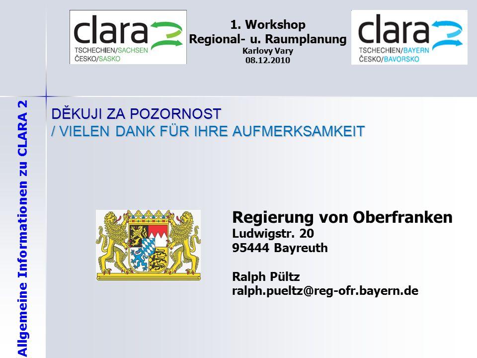 Allgemeine Informationen zu CLARA 2 1. Workshop Regional- u. Raumplanung Karlovy Vary 08.12.2010 DĚKUJI ZA POZORNOST / VIELEN DANK FÜR IHRE AUFMERKSAM