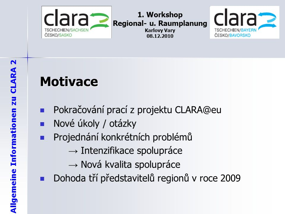 Allgemeine Informationen zu CLARA 2 1. Workshop Regional- u. Raumplanung Karlovy Vary 08.12.2010 Motivace Pokračování prací z projektu CLARA@eu Nové ú