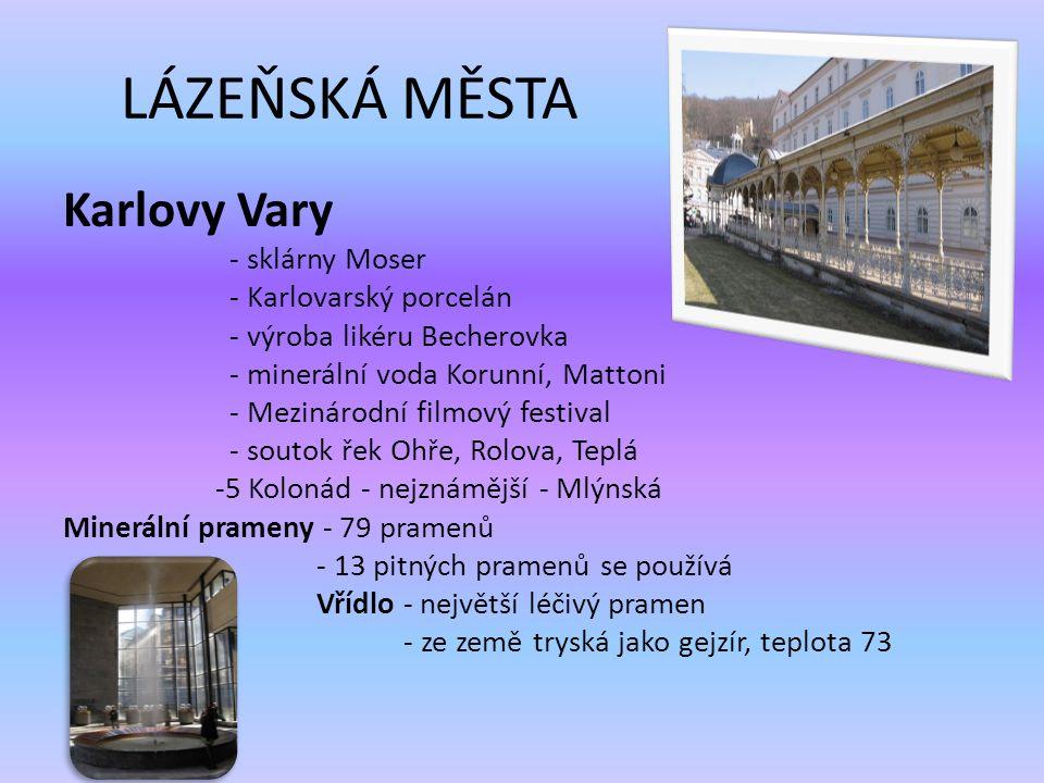 LÁZEŇSKÁ MĚSTA Karlovy Vary - sklárny Moser - Karlovarský porcelán - výroba likéru Becherovka - minerální voda Korunní, Mattoni - Mezinárodní filmový festival - soutok řek Ohře, Rolova, Teplá -5 Kolonád - nejznámější - Mlýnská Minerální prameny - 79 pramenů - 13 pitných pramenů se používá Vřídlo - největší léčivý pramen - ze země tryská jako gejzír, teplota 73