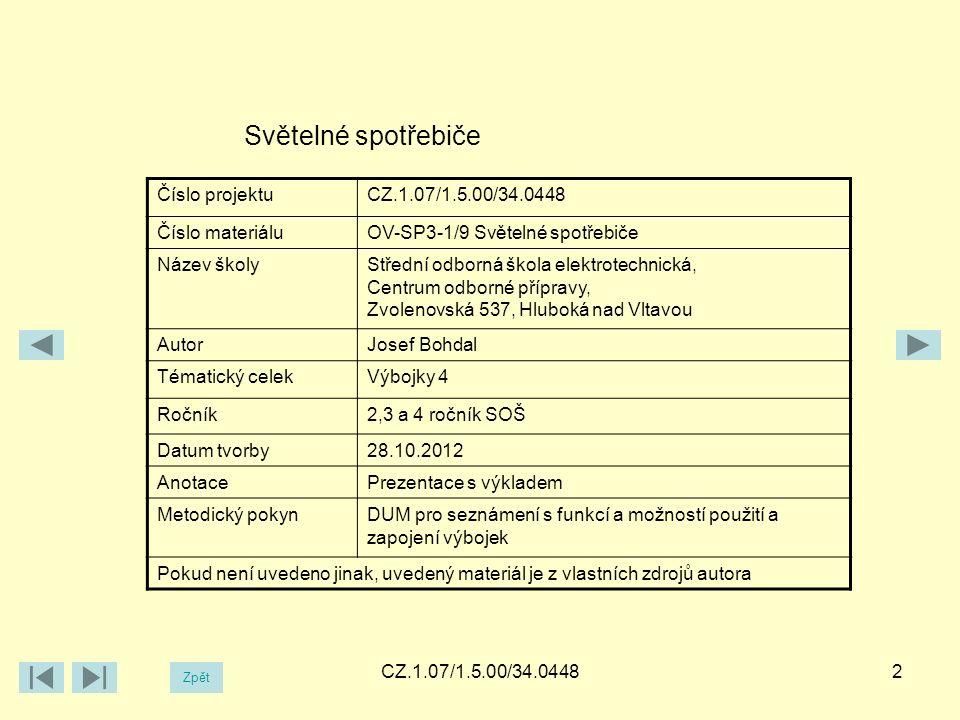 CZ.1.07/1.5.00/34.04482 Světelné spotřebiče Číslo projektuCZ.1.07/1.5.00/34.0448 Číslo materiáluOV-SP3-1/9 Světelné spotřebiče Název školyStřední odborná škola elektrotechnická, Centrum odborné přípravy, Zvolenovská 537, Hluboká nad Vltavou AutorJosef Bohdal Tématický celekVýbojky 4 Ročník2,3 a 4 ročník SOŠ Datum tvorby28.10.2012 AnotacePrezentace s výkladem Metodický pokynDUM pro seznámení s funkcí a možností použití a zapojení výbojek Pokud není uvedeno jinak, uvedený materiál je z vlastních zdrojů autora Zpět