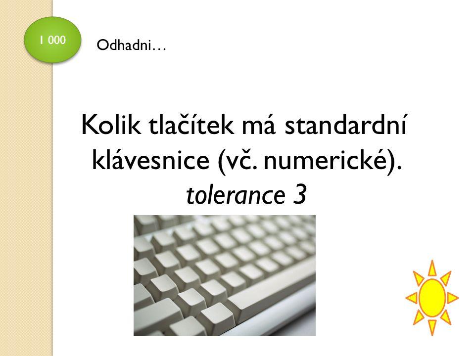 1 000 Odhadni… Kolik tlačítek má standardní klávesnice (vč. numerické). tolerance 3