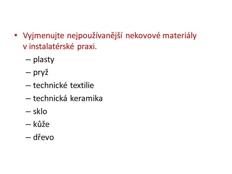 Vyjmenujte nejpoužívanější nekovové materiály v instalatérské praxi. – plasty – pryž – technické textilie – technická keramika – sklo – kůže – dřevo