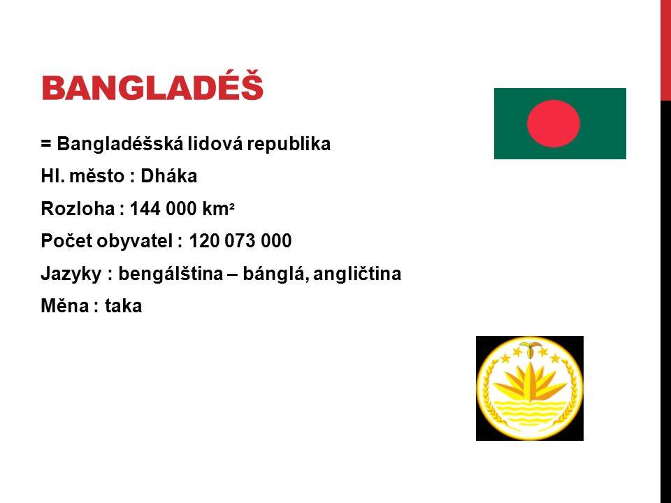BANGLADÉŠ = Bangladéšská lidová republika Hl. město : Dháka Rozloha : 144 000 km ² Počet obyvatel : 120 073 000 Jazyky : bengálština – bánglá, angličt