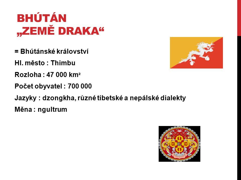 """BHÚTÁN """"ZEMĚ DRAKA"""" = Bhútánské království Hl. město : Thimbu Rozloha : 47 000 km ² Počet obyvatel : 700 000 Jazyky : dzongkha, různé tibetské a nepál"""