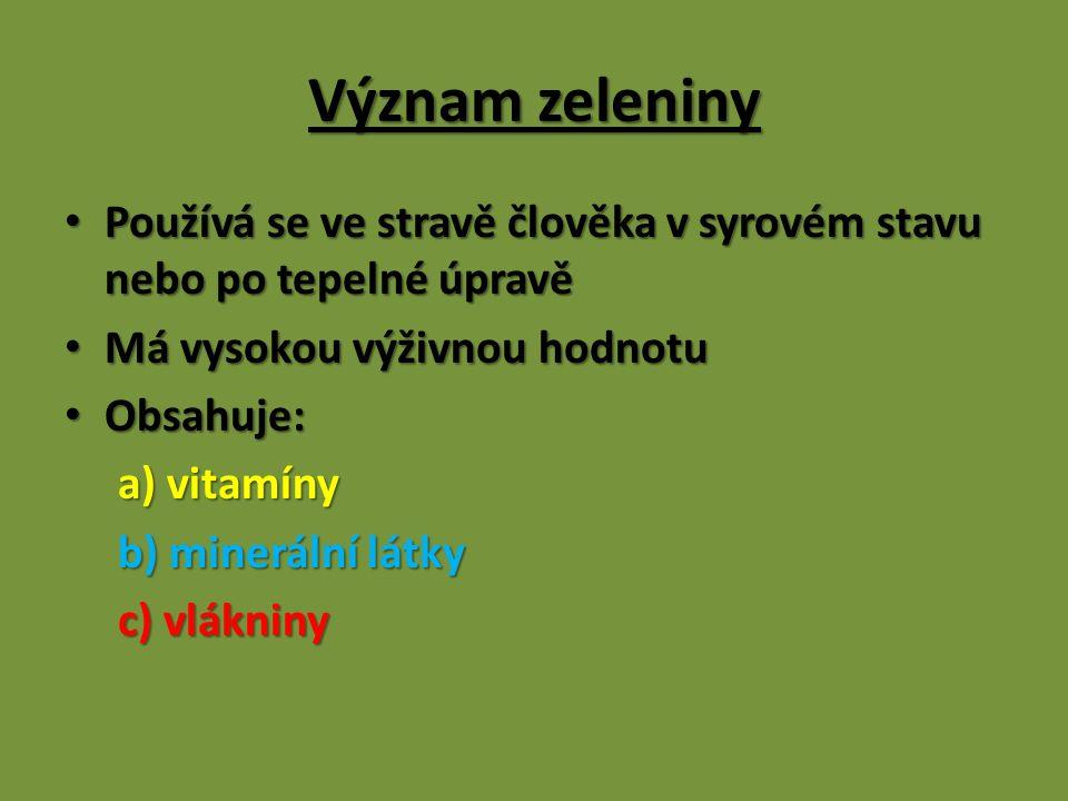 Význam zeleniny Používá se ve stravě člověka v syrovém stavu nebo po tepelné úpravě Používá se ve stravě člověka v syrovém stavu nebo po tepelné úpravě Má vysokou výživnou hodnotu Má vysokou výživnou hodnotu Obsahuje: Obsahuje: a) vitamíny a) vitamíny b) minerální látky b) minerální látky c) vlákniny c) vlákniny