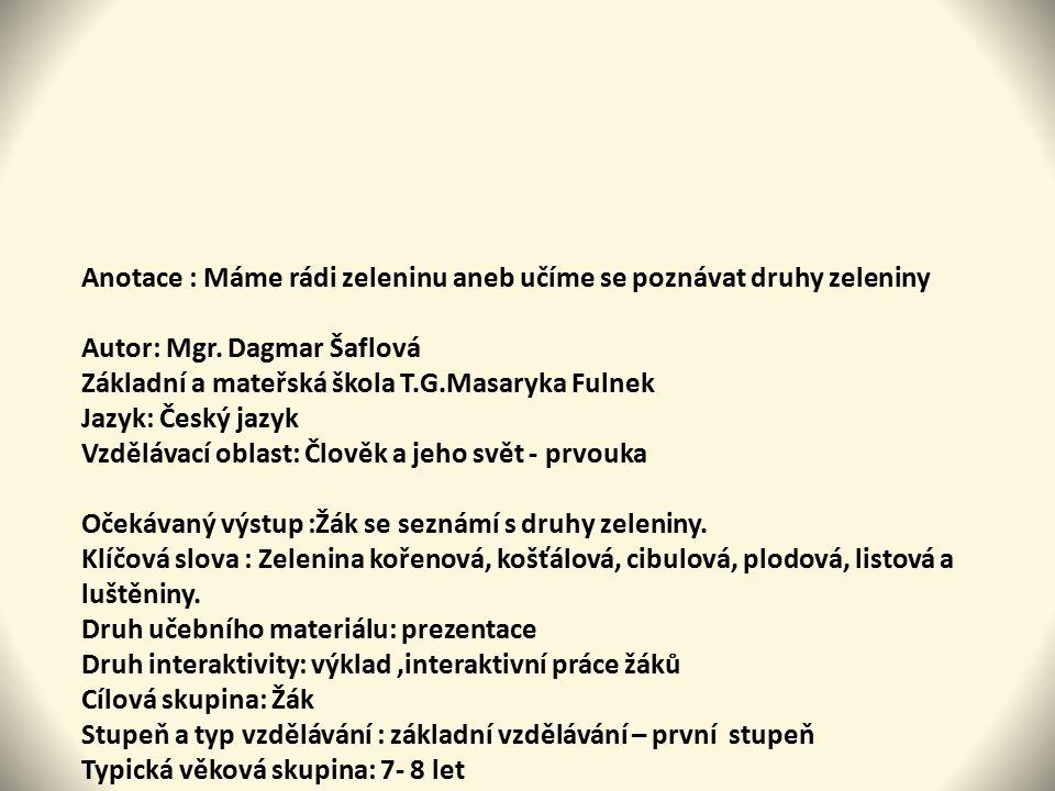 Anotace : Máme rádi zeleninu aneb učíme se poznávat druhy zeleniny Autor: Mgr. Dagmar Šaflová Základní a mateřská škola T.G.Masaryka Fulnek Jazyk: Čes