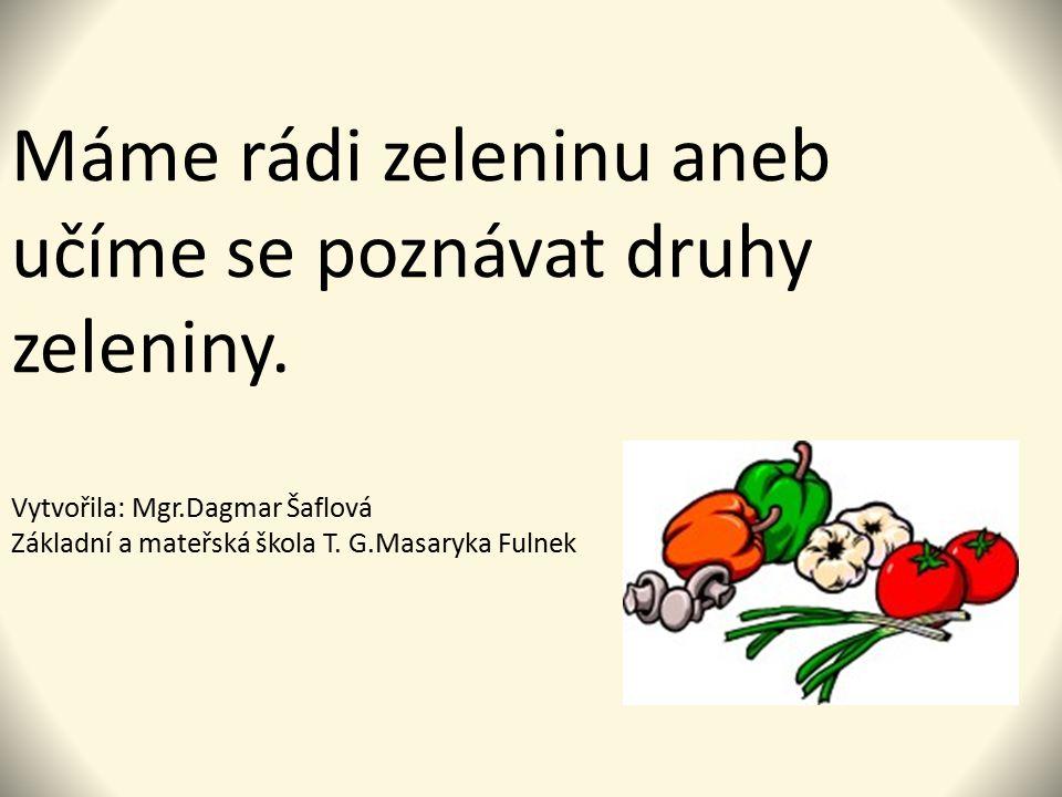 Máme rádi zeleninu aneb učíme se poznávat druhy zeleniny. Vytvořila: Mgr.Dagmar Šaflová Základní a mateřská škola T. G.Masaryka Fulnek