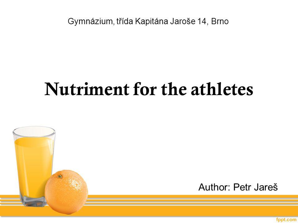 Gymnázium, třída Kapitána Jaroše 14, Brno Nutriment for the athletes Author: Petr Jareš