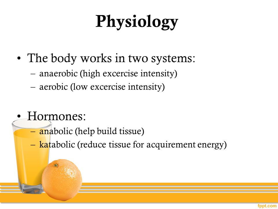 Physiology The body works in two systems: –anaerobic (high excercise intensity) –aerobic (low excercise intensity) Hormones: –anabolic (help build tis