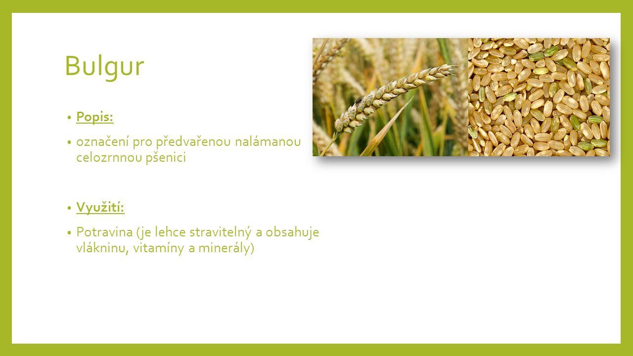 Bulgur Popis: označení pro předvařenou nalámanou celozrnnou pšenici Využití: Potravina (je lehce stravitelný a obsahuje vlákninu, vitamíny a minerály)