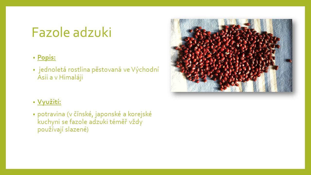 Fazole adzuki Popis: jednoletá rostlina pěstovaná ve Východní Asii a v Himaláji Využití: potravina (v čínské, japonské a korejské kuchyni se fazole adzuki téměř vždy používají slazené)