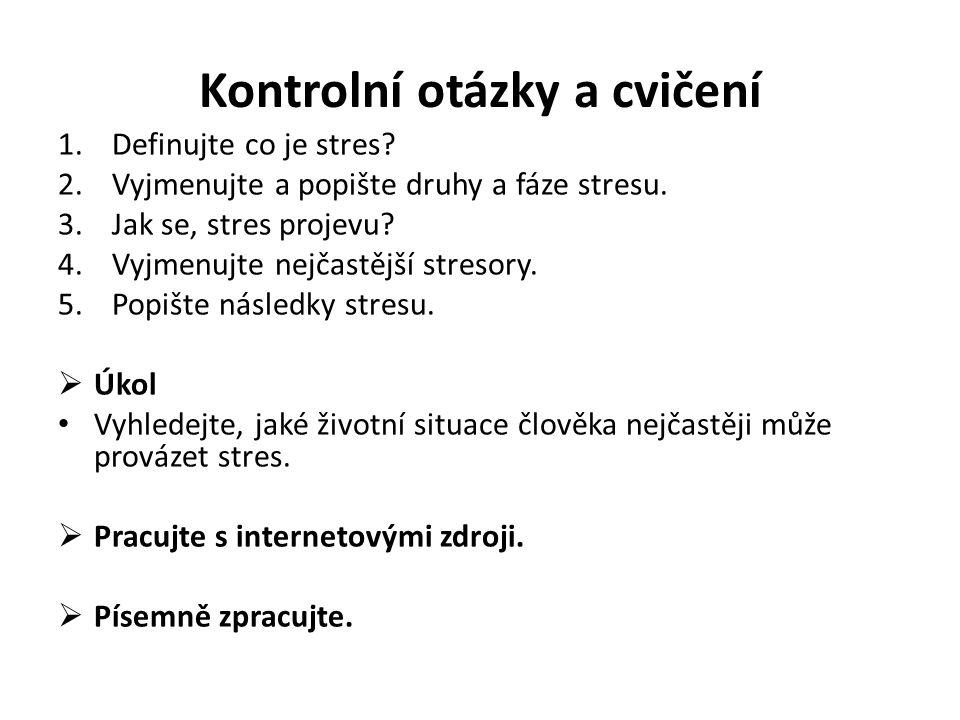 Kontrolní otázky a cvičení 1.Definujte co je stres? 2.Vyjmenujte a popište druhy a fáze stresu. 3.Jak se, stres projevu? 4.Vyjmenujte nejčastější stre