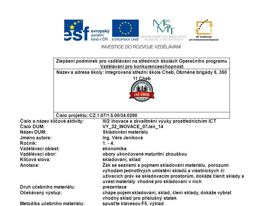 Zlepšení podmínek pro vzdělávání na středních školách Operačního programu Vzdělávání pro konkurenceschopnost Název a adresa školy: Integrovaná střední škola Cheb, Obrněné brigády 6, 350 11 Cheb Číslo projektu: CZ.1.07/1.5.00/34.0290 Číslo a název klíčové aktivity: III/2 Inovace a zkvalitnění výuky prostřednictvím ICT Číslo DUM:VY_32_INOVACE_07Jen_14 Název DUM:Skladování materiálu Jméno autora: Ing.