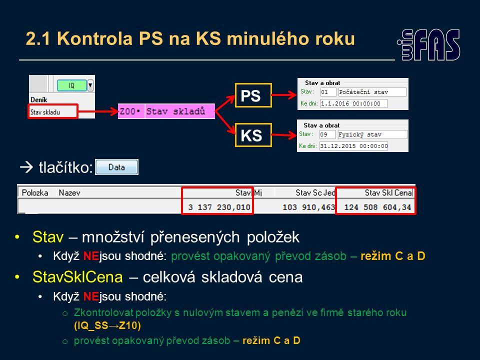 2.1 Kontrola PS na KS minulého roku  tlačítko: Stav – množství přenesených položek Když NEjsou shodné: provést opakovaný převod zásob – režim C a D StavSklCena – celková skladová cena Když NEjsou shodné: o Zkontrolovat položky s nulovým stavem a penězi ve firmě starého roku (IQ_SS→Z10) o provést opakovaný převod zásob – režim C a D PS KS