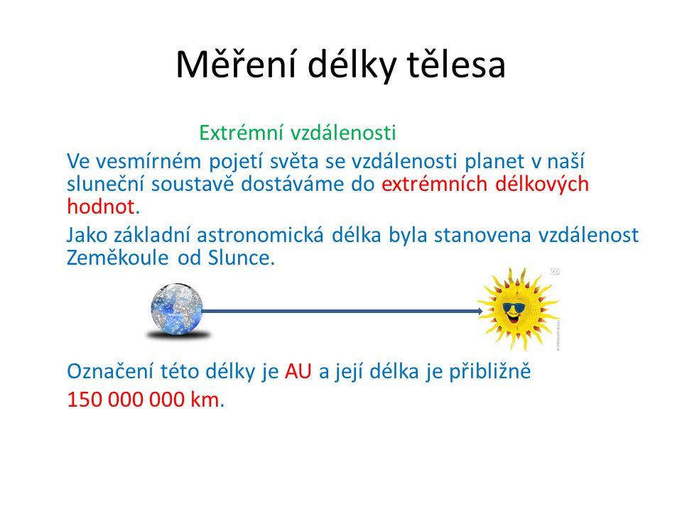 Měření délky tělesa Extrémní vzdálenosti Ve vesmírném pojetí světa se vzdálenosti planet v naší sluneční soustavě dostáváme do extrémních délkových hodnot.