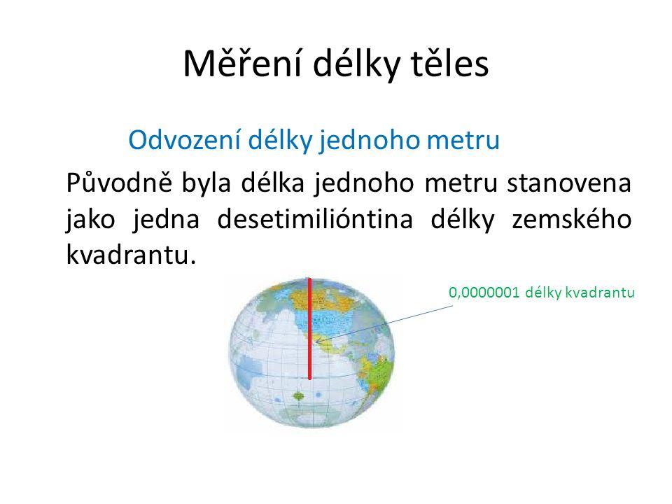 Měření délky těles Odvození délky jednoho metru Původně byla délka jednoho metru stanovena jako jedna desetimilióntina délky zemského kvadrantu.