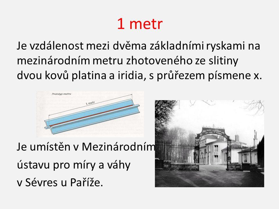 1 metr Je vzdálenost mezi dvěma základními ryskami na mezinárodním metru zhotoveného ze slitiny dvou kovů platina a iridia, s průřezem písmene x.