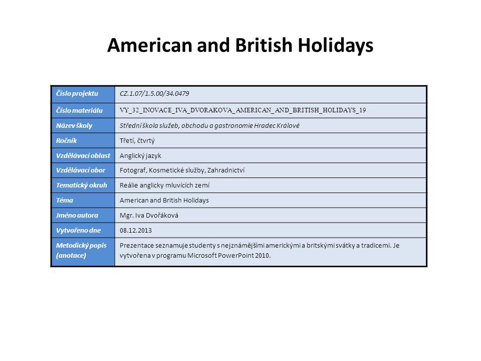 American and British Holidays Číslo projektuCZ.1.07/1.5.00/34.0479 Číslo materiálu VY_32_INOVACE_IVA_DVORAKOVA_AMERICAN_AND_BRITISH_HOLIDAYS_19 Název školyStřední škola služeb, obchodu a gastronomie Hradec Králové RočníkTřetí, čtvrtý Vzdělávací oblastAnglický jazyk Vzdělávací oborFotograf, Kosmetické služby, Zahradnictví Tematický okruhReálie anglicky mluvících zemí TémaAmerican and British Holidays Jméno autoraMgr.