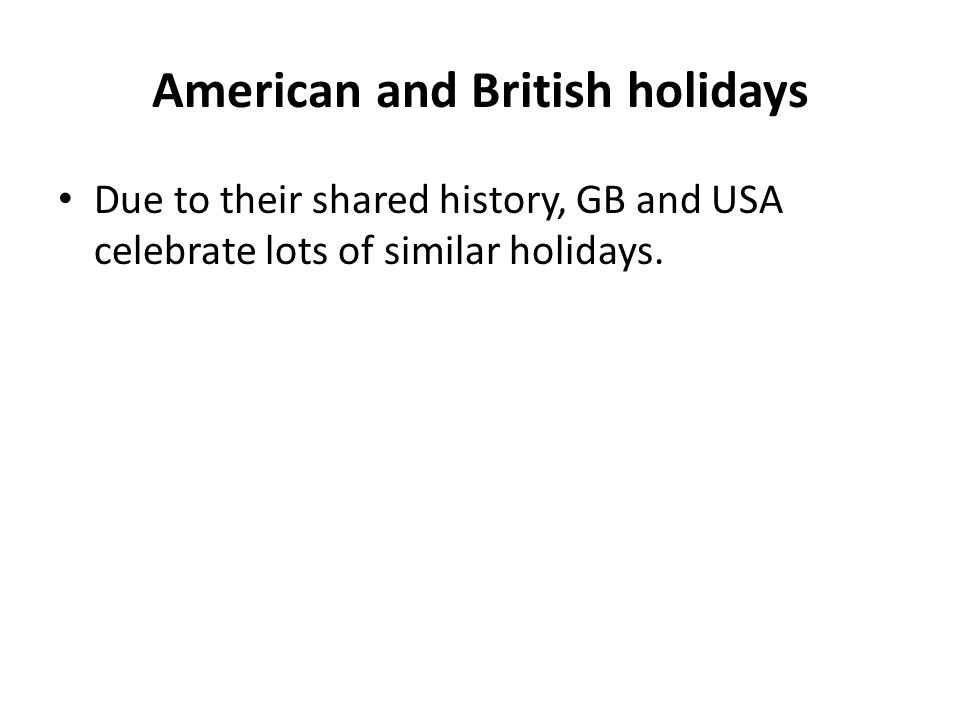 American and British holidays Due to their shared history, GB and USA celebrate lots of similar holidays.