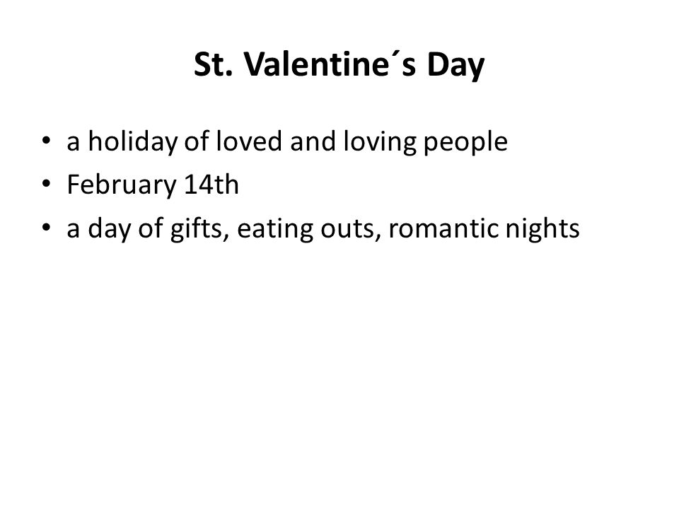 St. Valentine´s Day a holiday of loved and loving people February 14th a day of gifts, eating outs, romantic nights