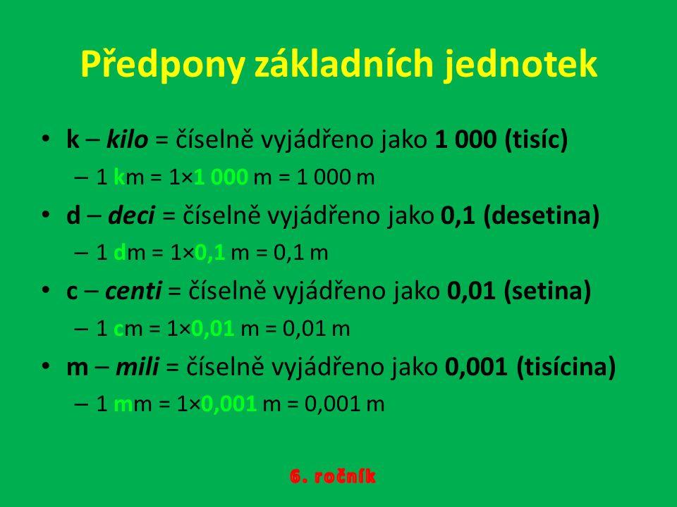 Předpony základních jednotek k – kilo = číselně vyjádřeno jako 1 000 (tisíc) – 1 km = 1×1 000 m = 1 000 m d – deci = číselně vyjádřeno jako 0,1 (desetina) – 1 dm = 1×0,1 m = 0,1 m c – centi = číselně vyjádřeno jako 0,01 (setina) – 1 cm = 1×0,01 m = 0,01 m m – mili = číselně vyjádřeno jako 0,001 (tisícina) – 1 mm = 1×0,001 m = 0,001 m
