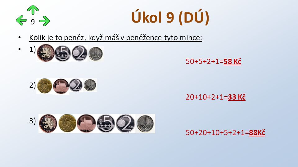 Kolik je to peněz, když máš v peněžence tyto mince: 1) 50+5+2+1=58 Kč 2) 20+10+2+1=33 Kč 3) 50+20+10+5+2+1=88Kč Úkol 9 (DÚ) 9