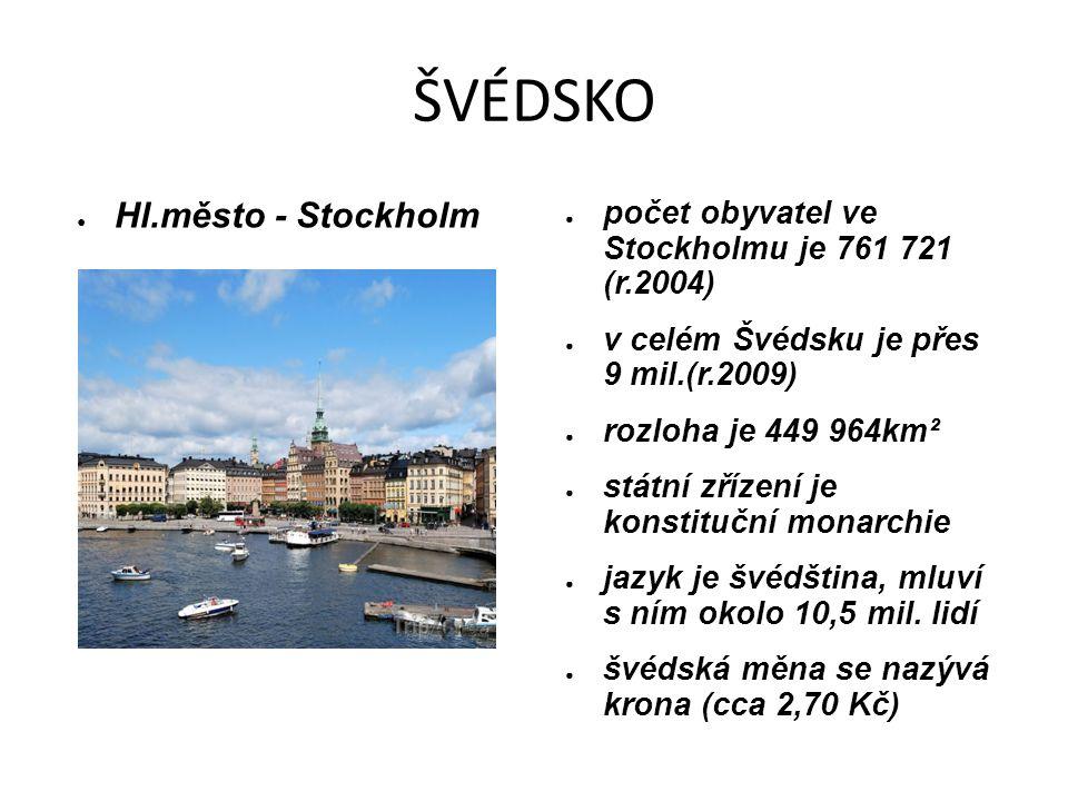 ŠVÉDSKO ● Hl.město - Stockholm ● počet obyvatel ve Stockholmu je 761 721 (r.2004) ● v celém Švédsku je přes 9 mil.(r.2009) ● rozloha je 449 964km² ● státní zřízení je konstituční monarchie ● jazyk je švédština, mluví s ním okolo 10,5 mil.