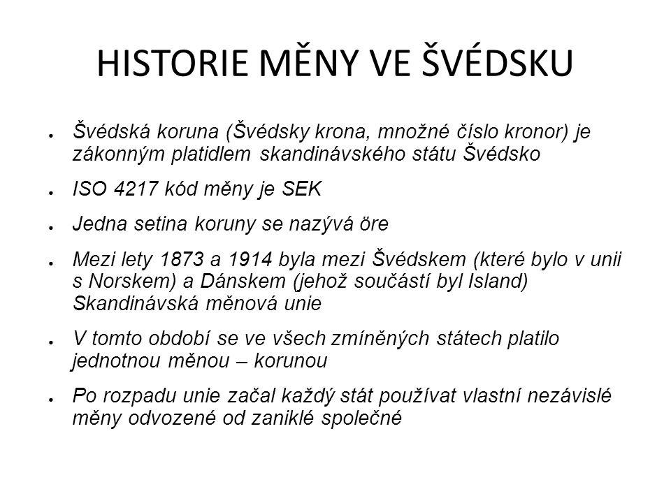 HISTORIE MĚNY VE ŠVÉDSKU ● Švédská koruna (Švédsky krona, množné číslo kronor) je zákonným platidlem skandinávského státu Švédsko ● ISO 4217 kód měny je SEK ● Jedna setina koruny se nazývá öre ● Mezi lety 1873 a 1914 byla mezi Švédskem (které bylo v unii s Norskem) a Dánskem (jehož součástí byl Island) Skandinávská měnová unie ● V tomto období se ve všech zmíněných státech platilo jednotnou měnou – korunou ● Po rozpadu unie začal každý stát používat vlastní nezávislé měny odvozené od zaniklé společné