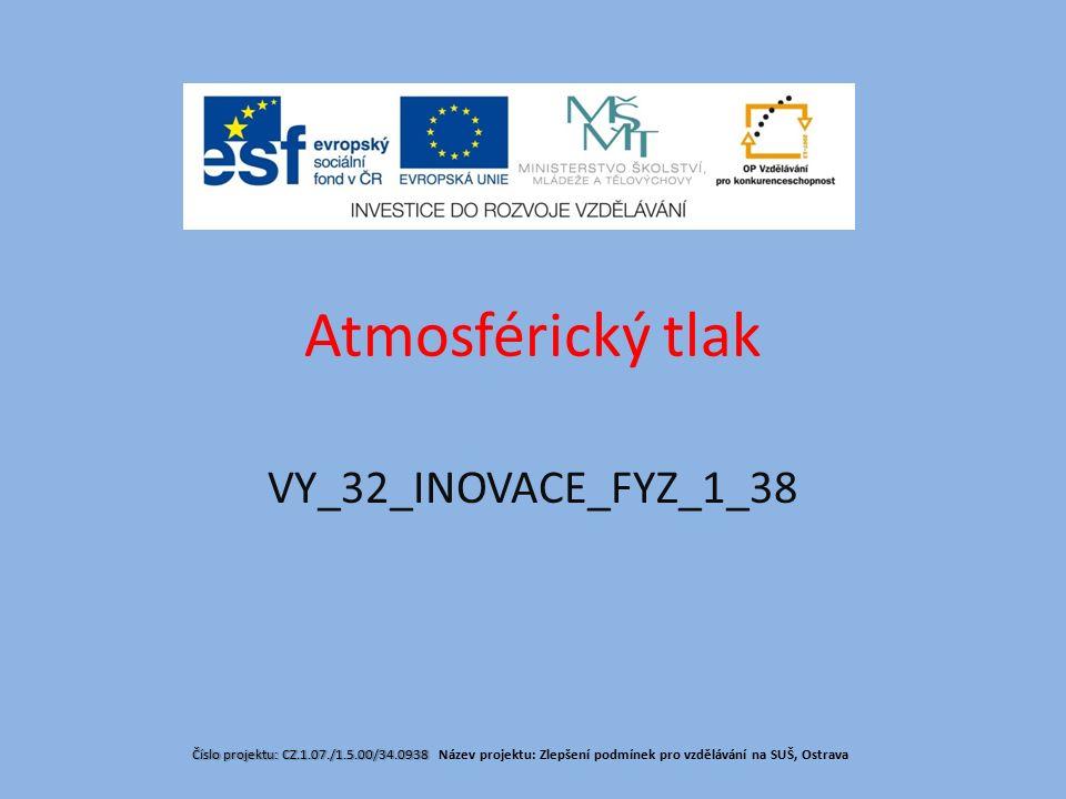 Atmosférický tlak Číslo projektu: CZ.1.07./1.5.00/34.0938 Číslo projektu: CZ.1.07./1.5.00/34.0938 Název projektu: Zlepšení podmínek pro vzdělávání na SUŠ, Ostrava VY_32_INOVACE_FYZ_1_38