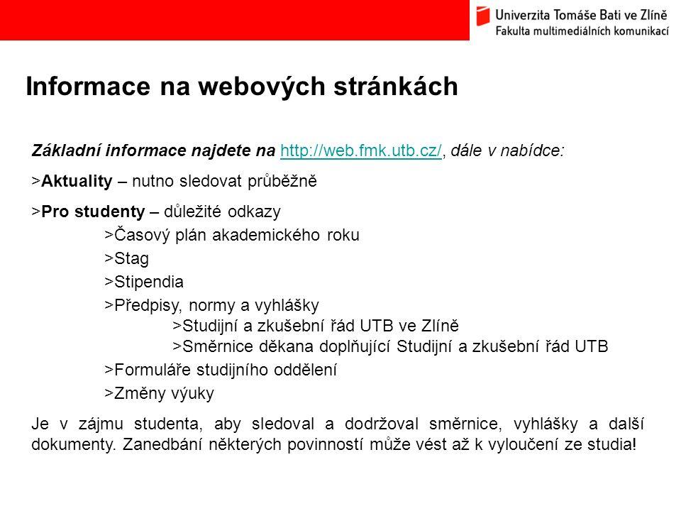 Informace na webových stránkách Základní informace najdete na http://web.fmk.utb.cz/, dále v nabídce:http://web.fmk.utb.cz/ >Aktuality – nutno sledovat průběžně >Pro studenty – důležité odkazy >Časový plán akademického roku >Stag >Stipendia >Předpisy, normy a vyhlášky >Studijní a zkušební řád UTB ve Zlíně >Směrnice děkana doplňující Studijní a zkušební řád UTB >Formuláře studijního oddělení >Změny výuky Je v zájmu studenta, aby sledoval a dodržoval směrnice, vyhlášky a další dokumenty.