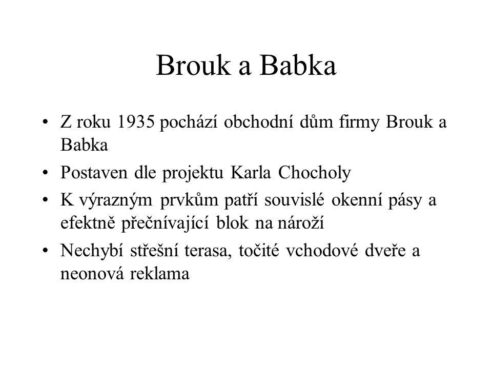Brouk a Babka Z roku 1935 pochází obchodní dům firmy Brouk a Babka Postaven dle projektu Karla Chocholy K výrazným prvkům patří souvislé okenní pásy a efektně přečnívající blok na nároží Nechybí střešní terasa, točité vchodové dveře a neonová reklama