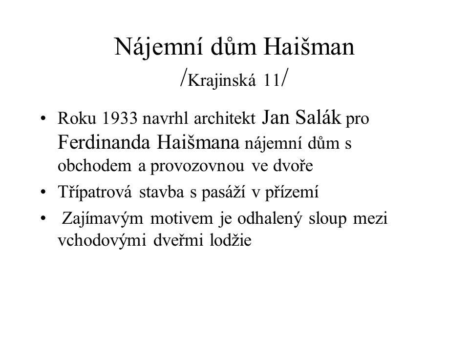 Nájemní dům Haišman / Krajinská 11 / Roku 1933 navrhl architekt Jan Salák pro Ferdinanda Haišmana nájemní dům s obchodem a provozovnou ve dvoře Třípatrová stavba s pasáží v přízemí Zajímavým motivem je odhalený sloup mezi vchodovými dveřmi lodžie