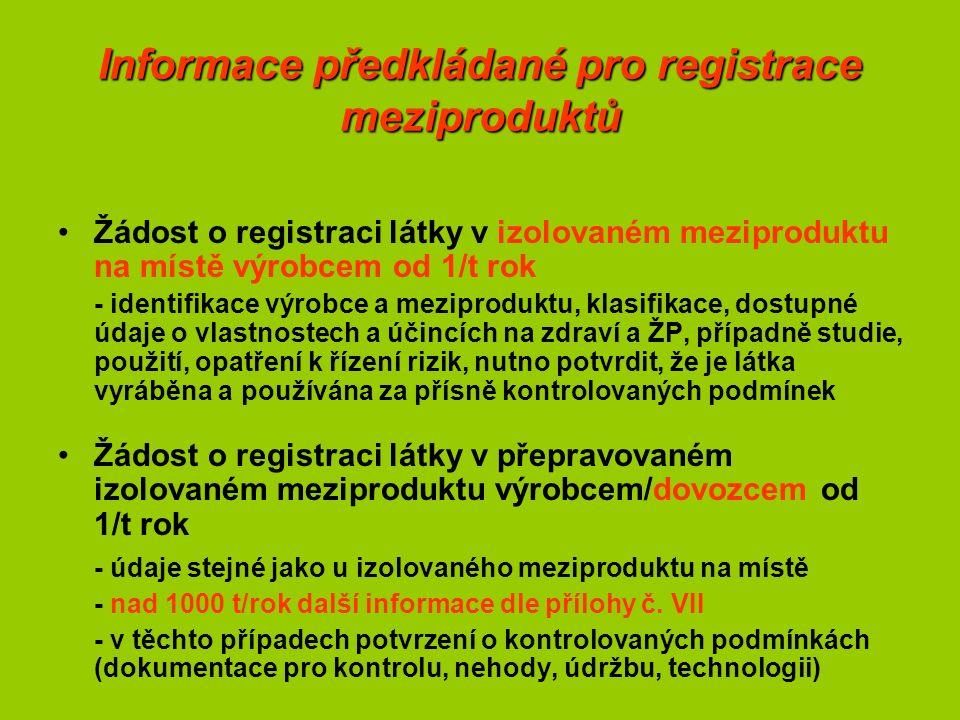 Informace předkládané pro registrace meziproduktů Žádost o registraci látky v izolovaném meziproduktu na místě výrobcem od 1/t rok - identifikace výrobce a meziproduktu, klasifikace, dostupné údaje o vlastnostech a účincích na zdraví a ŽP, případně studie, použití, opatření k řízení rizik, nutno potvrdit, že je látka vyráběna a používána za přísně kontrolovaných podmínek Žádost o registraci látky v přepravovaném izolovaném meziproduktu výrobcem/dovozcem od 1/t rok - údaje stejné jako u izolovaného meziproduktu na místě - nad 1000 t/rok další informace dle přílohy č.