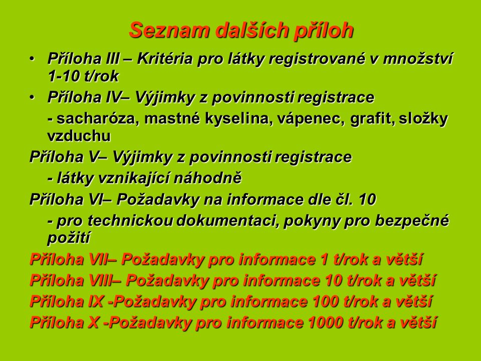 Seznam dalších příloh Příloha III – Kritéria pro látky registrované v množství 1-10 t/rokPříloha III – Kritéria pro látky registrované v množství 1-10 t/rok Příloha IV– Výjimky z povinnosti registracePříloha IV– Výjimky z povinnosti registrace - sacharóza, mastné kyselina, vápenec, grafit, složky vzduchu Příloha V– Výjimky z povinnosti registrace - látky vznikající náhodně Příloha VI– Požadavky na informace dle čl.