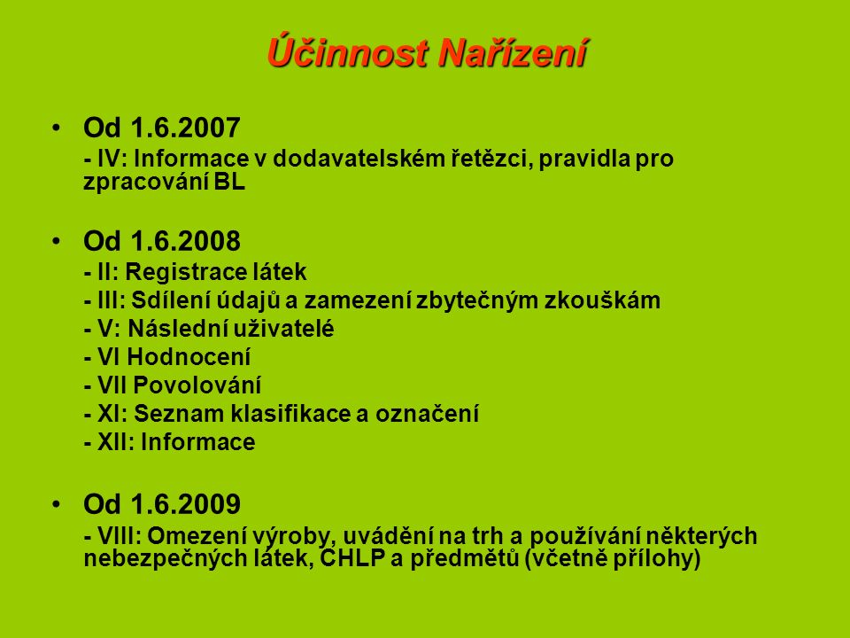 Účinnost Nařízení Od 1.6.2007 - IV: Informace v dodavatelském řetězci, pravidla pro zpracování BL Od 1.6.2008 - II: Registrace látek - III: Sdílení údajů a zamezení zbytečným zkouškám - V: Následní uživatelé - VI Hodnocení - VII Povolování - XI: Seznam klasifikace a označení - XII: Informace Od 1.6.2009 - VIII: Omezení výroby, uvádění na trh a používání některých nebezpečných látek, CHLP a předmětů (včetně přílohy)