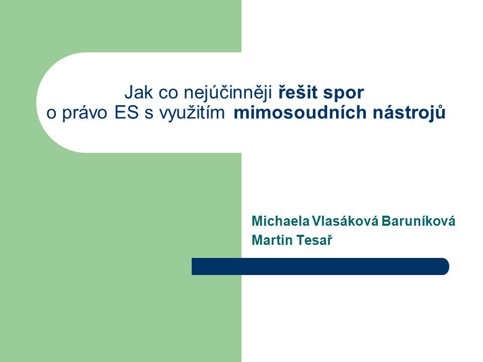 Jak co nejúčinněji řešit spor o právo ES s využitím mimosoudních nástrojů Michaela Vlasáková Baruníková Martin Tesař