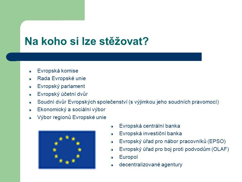 Na koho si lze stěžovat? Evropská komise Rada Evropské unie Evropský parlament Evropský účetní dvůr Soudní dvůr Evropských společenství (s výjimkou je