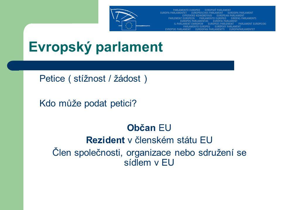 Evropský parlament Petice ( stížnost / žádost ) Kdo může podat petici? Občan EU Rezident v členském státu EU Člen společnosti, organizace nebo sdružen