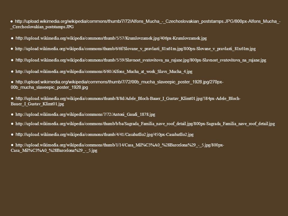 ● http://upload.wikimedia.org/wikipedia/commons/thumb/7/72/Alfons_Mucha_-_Czechoslovakian_poststamps.JPG/800px-Alfons_Mucha_- _ Czechoslovakian_poststamps.JPG ● http:// upload.wikimedia.org/wikipedia/commons/thumb/5/57/Krumlovzamek.jpg/406px-Krumlovzamek.jpg ● http://upload.wikimedia.org/wikipedia/commons/thumb/6/6f/Slovane_v_pravlasti_81x61m.jpg/800px-Slovane_v_pravlasti_81x61m.jpg ● http:// upload.wikimedia.org/wikipedia/commons/thumb/5/59/Slavnost_svatovitova_na_rujane.jpg/800px-Slavnost_svatovitova_na_rujane.jpg ● http://upload.wikimedia.org/wikipedia/commons/6/60/Alfons_Mucha_at_work_Slavs_Mucha_4.jpg ● http://upload.wikimedia.org/wikipedia/commons/thumb/7/72/00b_mucha_slaveepic_poster_1928.jpg/270px- 00b_mucha_slaveepic_poster_1928.jpg ● http:// upload.wikimedia.org/wikipedia/commons/thumb/8/8d/Adele_Bloch-Bauer_I_Gustav_Klimt01.jpg/584px-Adele_Bloch- Bauer_I_Gustav_Klimt01.jpg ● http://upload.wikimedia.org/wikipedia/commons/7/72/Antoni_Gaudi_1878.jpg ● http://upload.wikimedia.org/wikipedia/commons/thumb/b/ba/Sagrada_Familia_nave_roof_detail.jpg/800px-Sagrada_Familia_nave_roof_detail.jpg ● http:// upload.wikimedia.org/wikipedia/commons/thumb/4/41/Casabatllo2.jpg/450px-Casabatllo2.jpg ● http://upload.wikimedia.org/wikipedia/commons/thumb/1/14/Casa_Mil%C3%A0_%28Barcelona%29_-_5.jpg/800px- Casa_Mil%C3%A0_%28Barcelona%29_-_5.jpg
