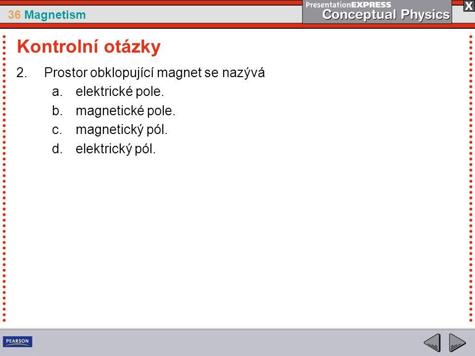 36 Magnetism 2.Prostor obklopující magnet se nazývá a.elektrické pole.