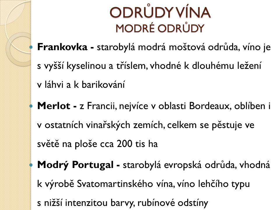 ODRŮDY VÍNA MODRÉ ODRŮDY Frankovka - starobylá modrá moštová odrůda, víno je s vyšší kyselinou a tříslem, vhodné k dlouhému ležení v láhvi a k barikování Merlot - z Francii, nejvíce v oblasti Bordeaux, oblíben i v ostatních vinařských zemích, celkem se pěstuje ve světě na ploše cca 200 tis ha Modrý Portugal - starobylá evropská odrůda, vhodná k výrobě Svatomartinského vína, víno lehčího typu s nižší intenzitou barvy, rubínové odstíny