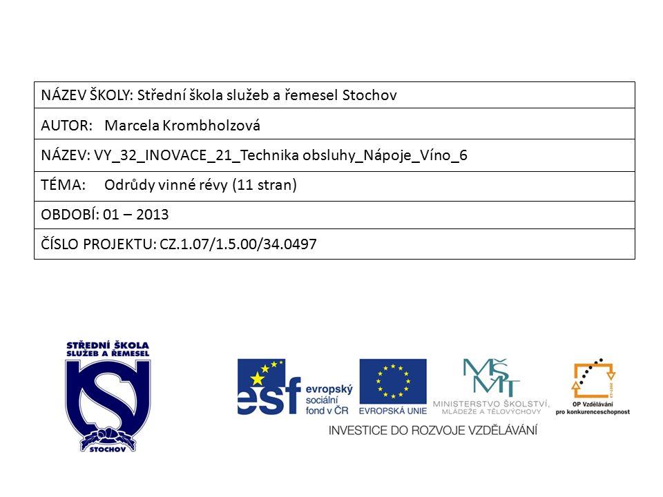 NÁZEV ŠKOLY: Střední škola služeb a řemesel Stochov AUTOR: Marcela Krombholzová NÁZEV: VY_32_INOVACE_21_Technika obsluhy_Nápoje_Víno_6 TÉMA: Odrůdy vinné révy (11 stran) OBDOBÍ: 01 – 2013 ČÍSLO PROJEKTU: CZ.1.07/1.5.00/34.0497