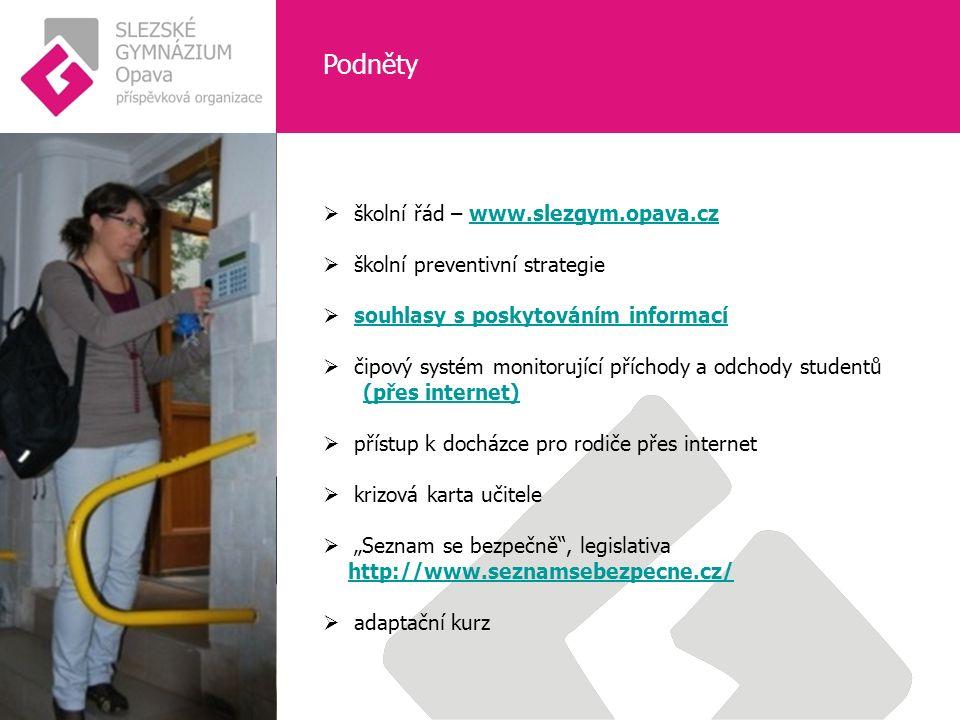 """Podněty  školní řád – www.slezgym.opava.czwww.slezgym.opava.cz  školní preventivní strategie  souhlasy s poskytováním informacísouhlasy s poskytováním informací  čipový systém monitorující příchody a odchody studentů (přes internet)  přístup k docházce pro rodiče přes internet  krizová karta učitele  """"Seznam se bezpečně , legislativa http://www.seznamsebezpecne.cz/  adaptační kurz"""